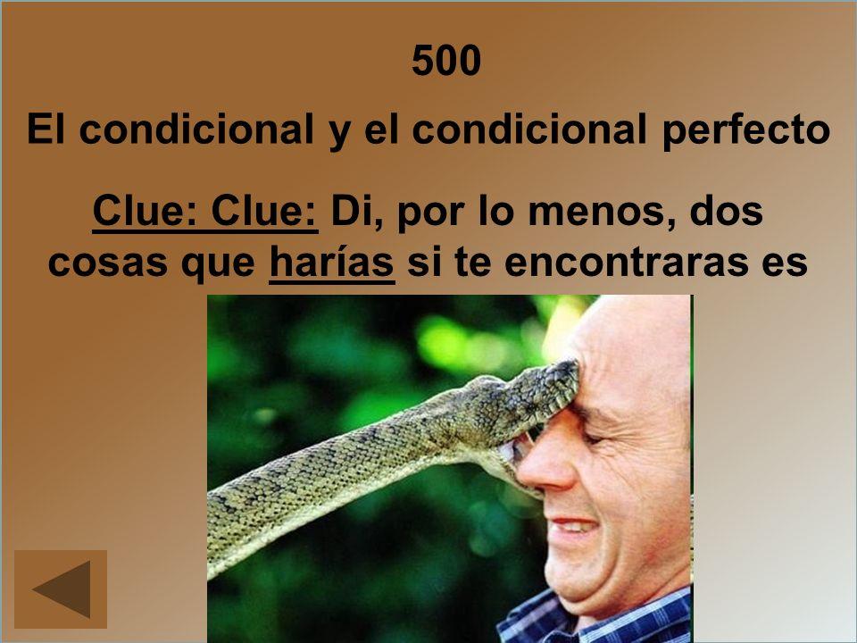 500 Clue: Clue: Di, por lo menos, dos cosas que harías si te encontraras es esta situación. Answer El condicional y el condicional perfecto