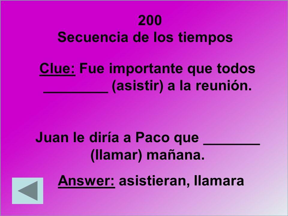 200 Clue: Fue importante que todos ________ (asistir) a la reunión. Juan le diría a Paco que _______ (llamar) mañana. Answer: asistieran, llamara Secu