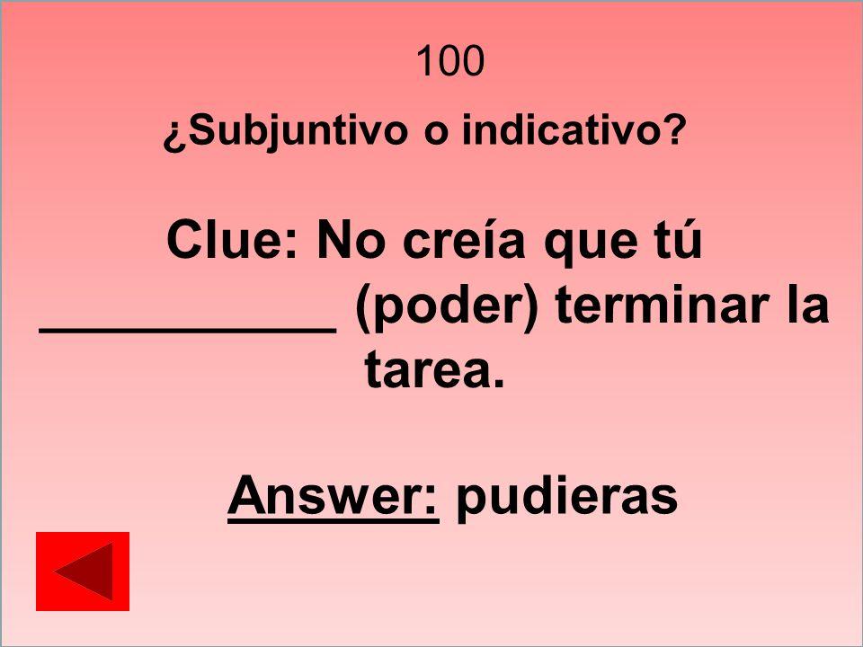 100 ¿Subjuntivo o indicativo? Clue: No creía que tú __________ (poder) terminar la tarea. Answer: pudieras