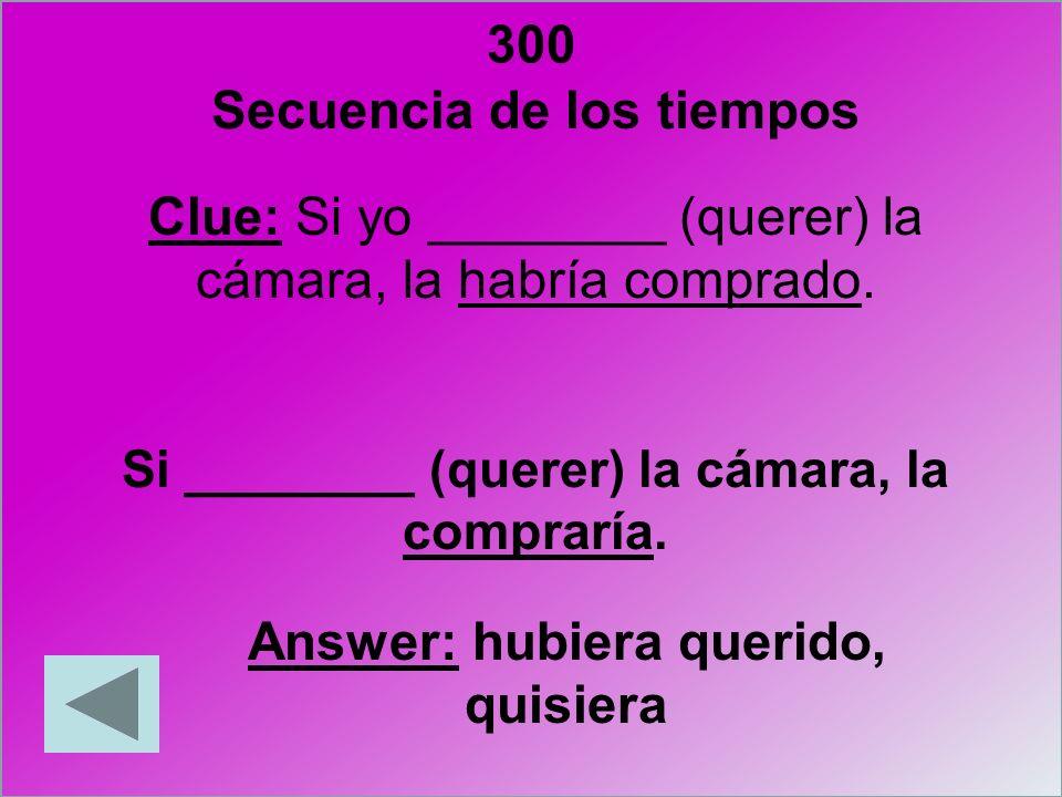 300 Clue: Si yo ________ (querer) la cámara, la habría comprado. Si ________ (querer) la cámara, la compraría. Answer: hubiera querido, quisiera Secue