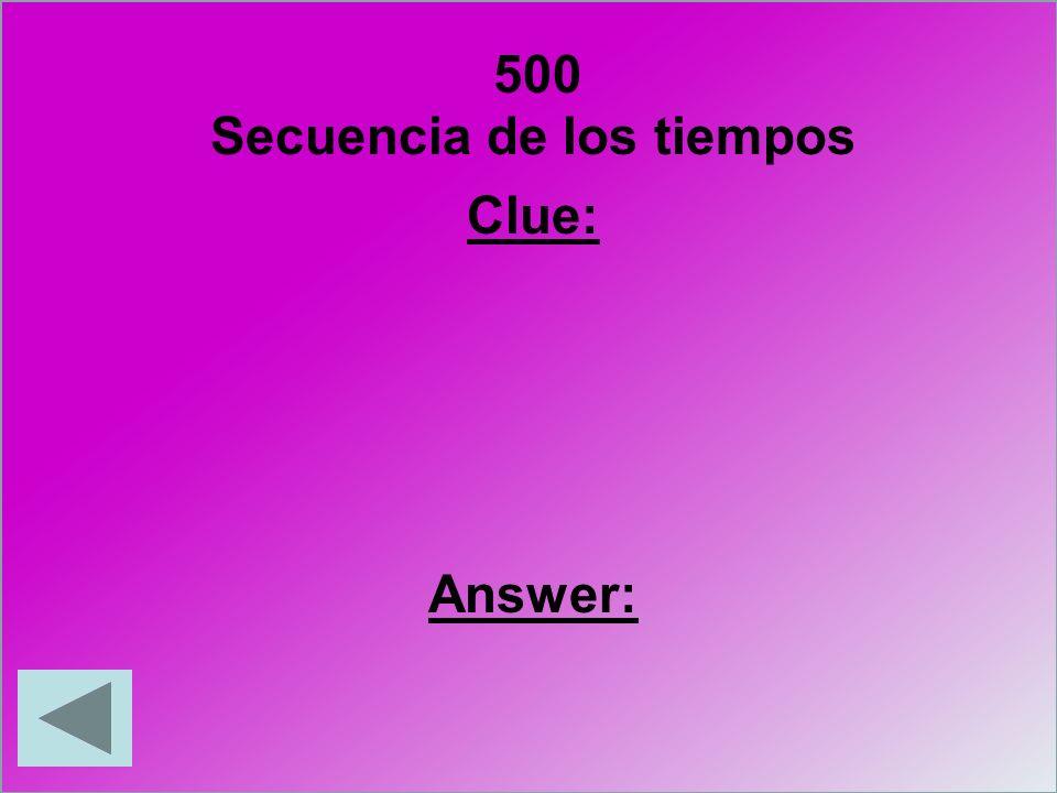 500 Clue: Answer: Secuencia de los tiempos