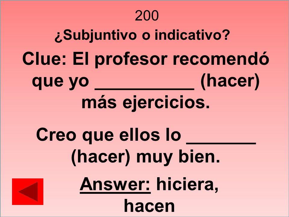 200 Clue: El profesor recomendó que yo __________ (hacer) más ejercicios. Creo que ellos lo _______ (hacer) muy bien. Answer: hiciera, hacen ¿Subjunti