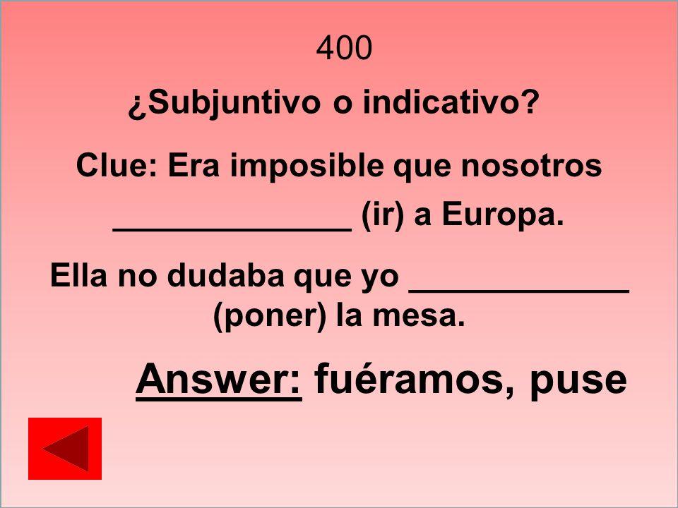 400 Clue: Era imposible que nosotros _____________ (ir) a Europa. Ella no dudaba que yo ____________ (poner) la mesa. Answer: fuéramos, puse ¿Subjunti