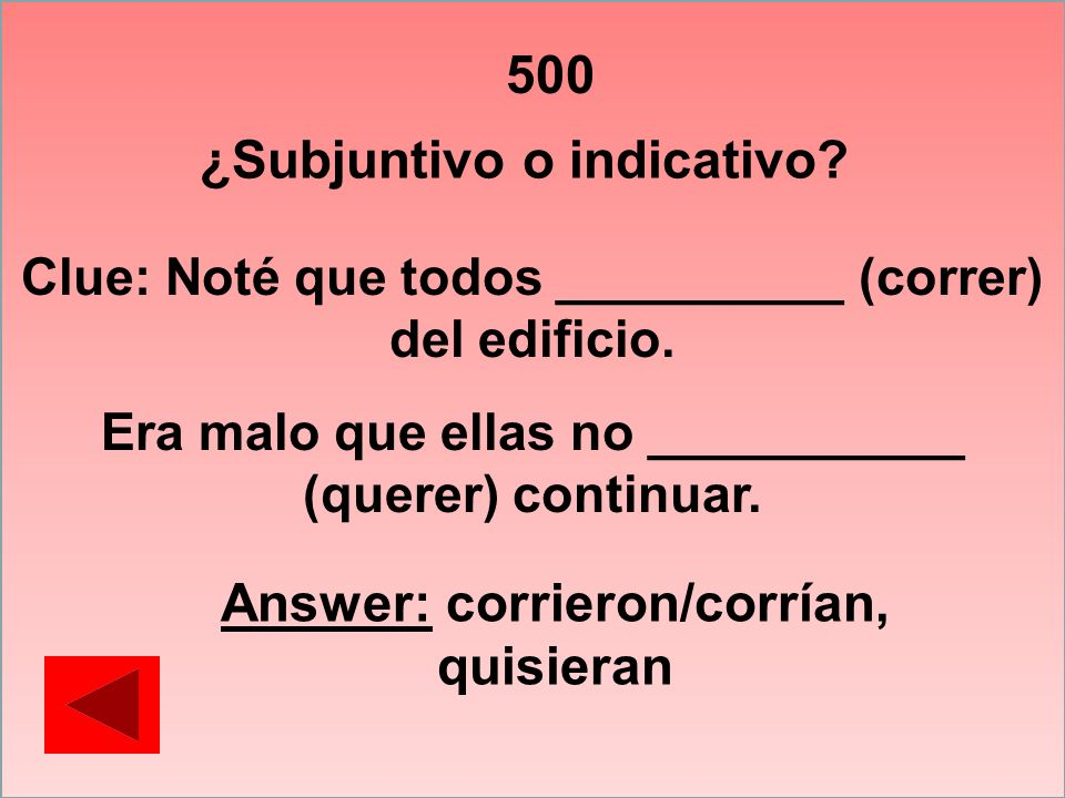 500 Clue: Noté que todos __________ (correr) del edificio. Era malo que ellas no ___________ (querer) continuar. Answer: corrieron/corrían, quisieran