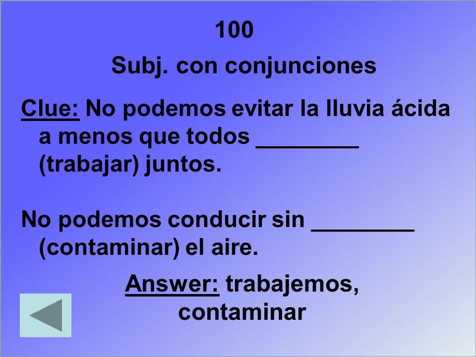 100 Subj. con conjunciones Clue: No podemos evitar la lluvia ácida a menos que todos ________ (trabajar) juntos. No podemos conducir sin ________ (con