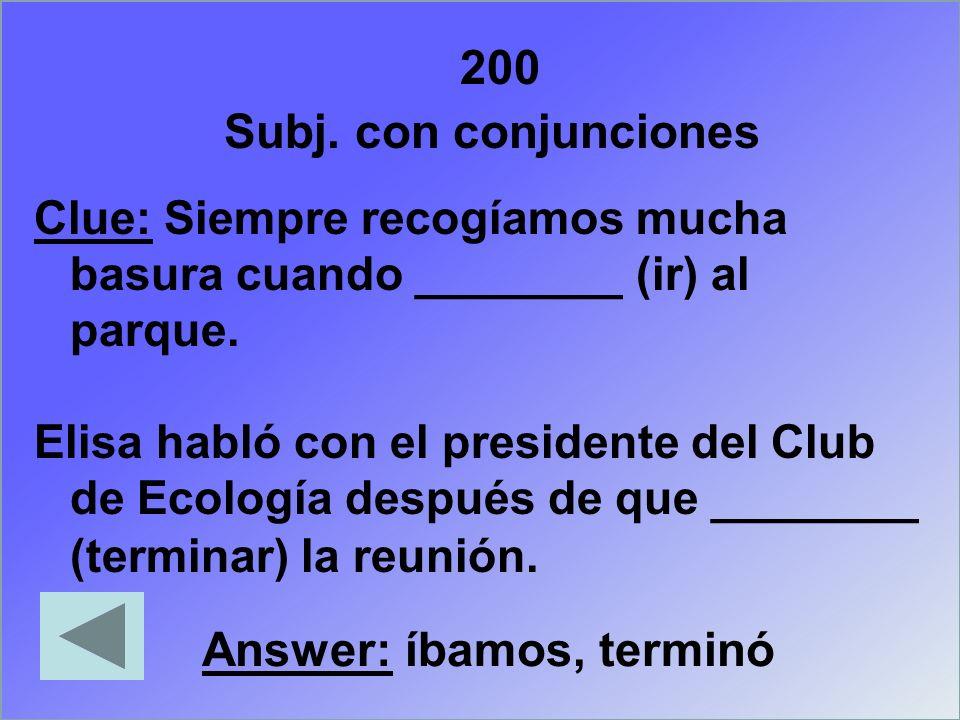 200 Clue: Siempre recogíamos mucha basura cuando ________ (ir) al parque. Elisa habló con el presidente del Club de Ecología después de que ________ (