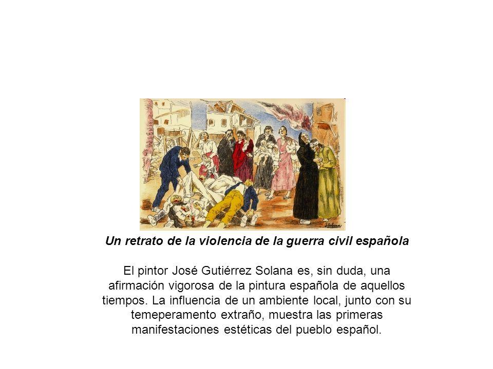 Un retrato de la violencia de la guerra civil española El pintor José Gutiérrez Solana es, sin duda, una afirmación vigorosa de la pintura española de