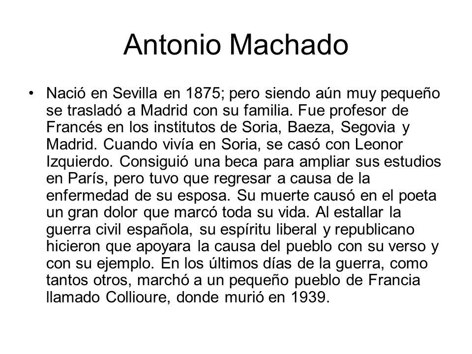 Antonio Machado Nació en Sevilla en 1875; pero siendo aún muy pequeño se trasladó a Madrid con su familia. Fue profesor de Francés en los institutos d
