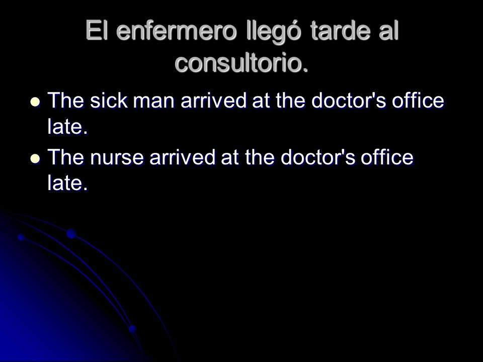 El enfermero llegó tarde al consultorio. The sick man arrived at the doctor's office late. The sick man arrived at the doctor's office late. The nurse