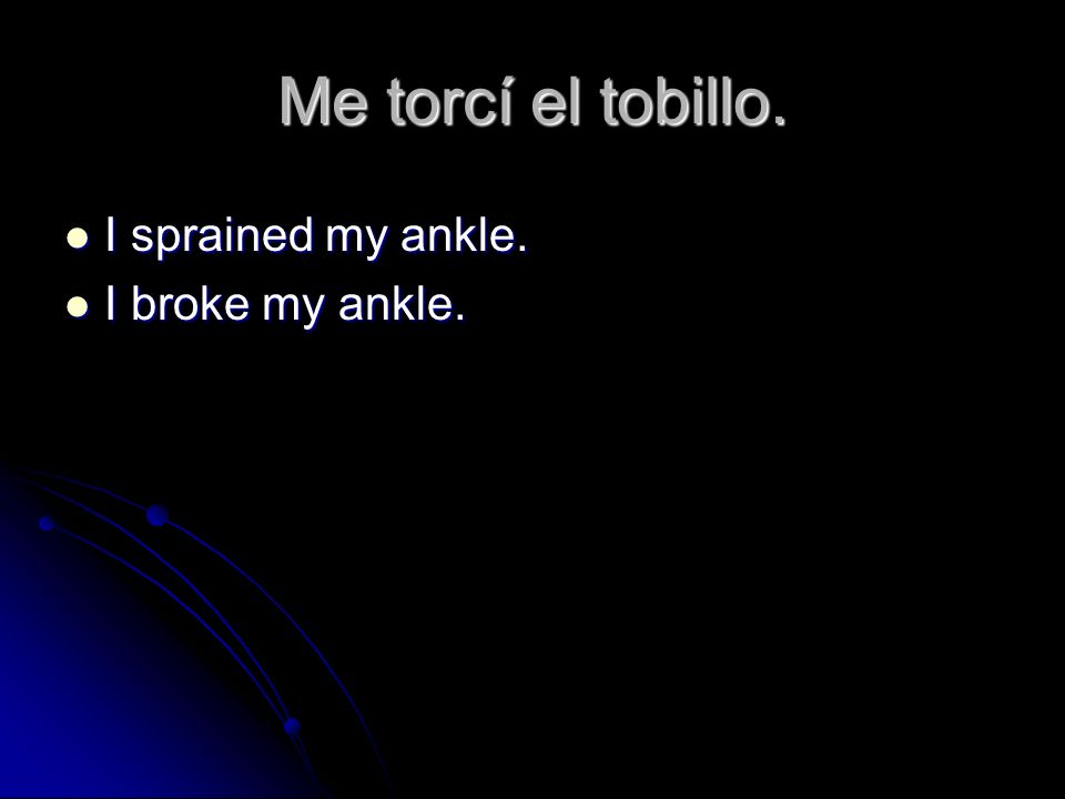 Me torcí el tobillo. I sprained my ankle. I sprained my ankle. I broke my ankle. I broke my ankle.