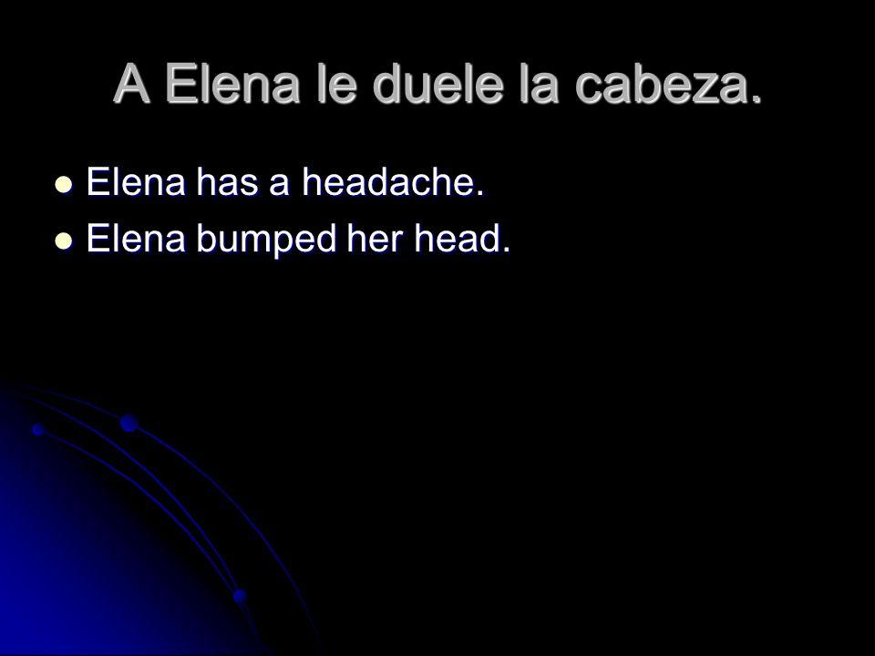 A Elena le duele la cabeza. Elena has a headache. Elena has a headache. Elena bumped her head. Elena bumped her head.