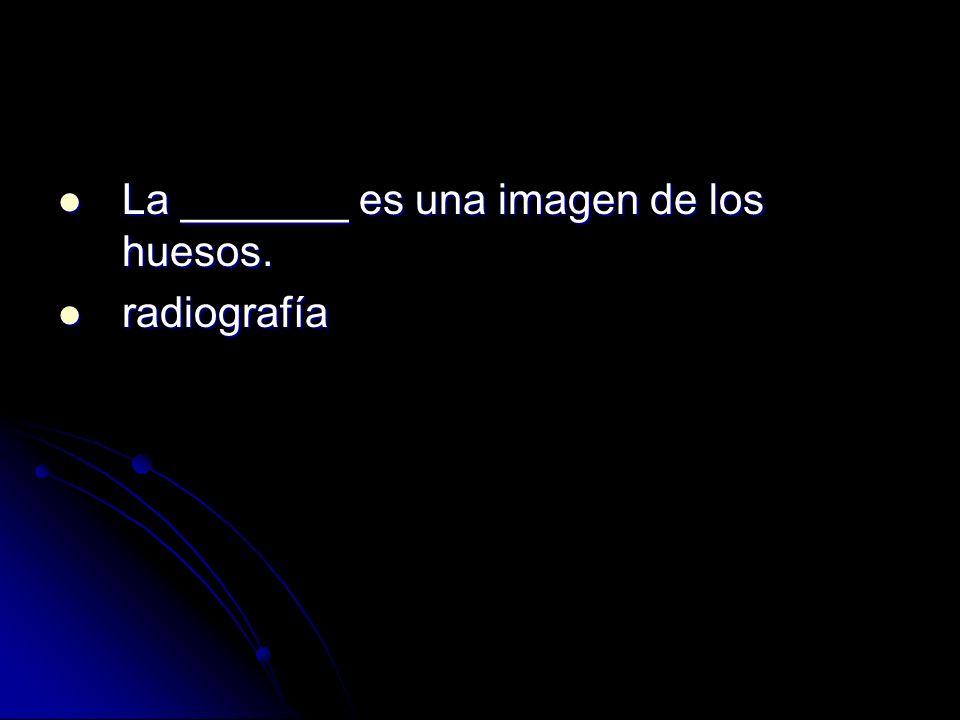 La _______ es una imagen de los huesos. La _______ es una imagen de los huesos. radiografía radiografía