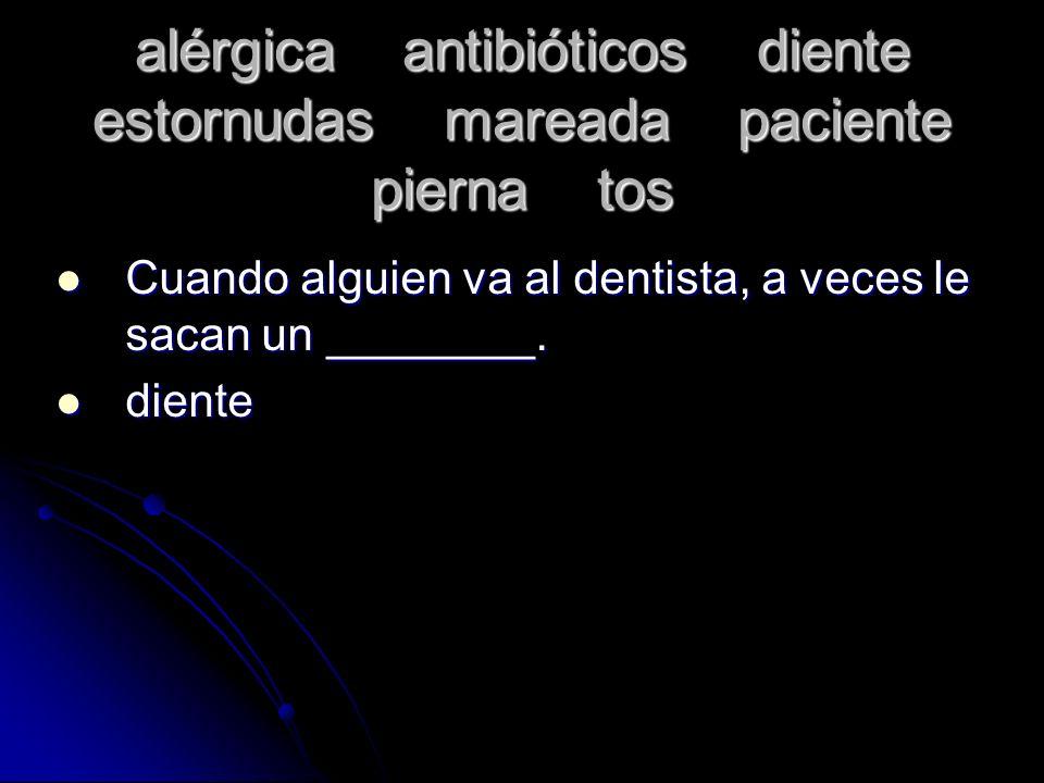 alérgica antibióticos diente estornudas mareada paciente pierna tos Cuando alguien va al dentista, a veces le sacan un ________. Cuando alguien va al
