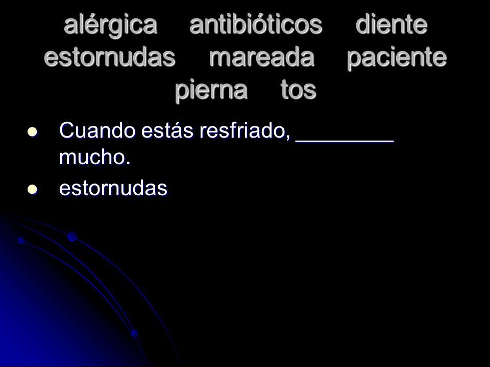 alérgica antibióticos diente estornudas mareada paciente pierna tos Cuando estás resfriado, ________ mucho. Cuando estás resfriado, ________ mucho. es