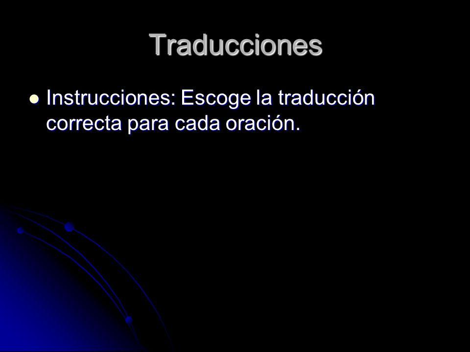 Traducciones Instrucciones: Escoge la traducción correcta para cada oración. Instrucciones: Escoge la traducción correcta para cada oración.