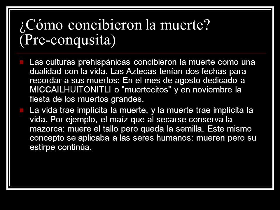 ¿Cómo concibieron la muerte? (Pre-conqusita) Las culturas prehispánicas concibieron la muerte como una dualidad con la vida. Las Aztecas tenían dos fe