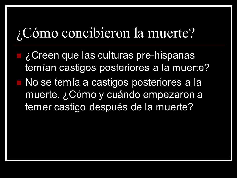 ¿Cómo concibieron la muerte? ¿Creen que las culturas pre-hispanas temían castigos posteriores a la muerte? No se temía a castigos posteriores a la mue