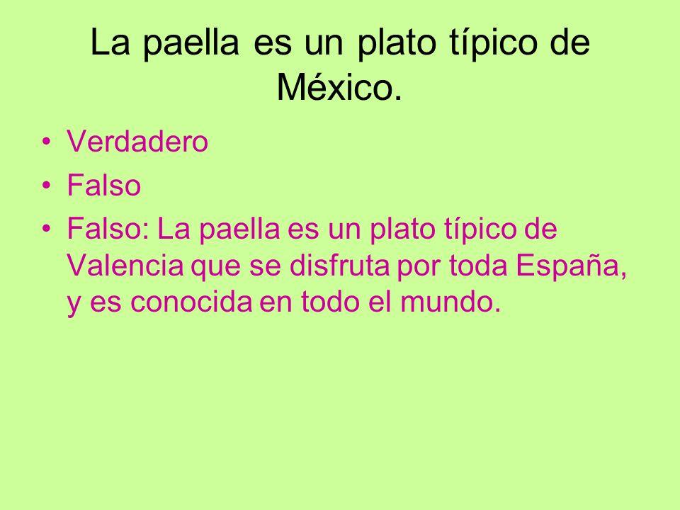La paella es un plato típico de México. Verdadero Falso Falso: La paella es un plato típico de Valencia que se disfruta por toda España, y es conocida
