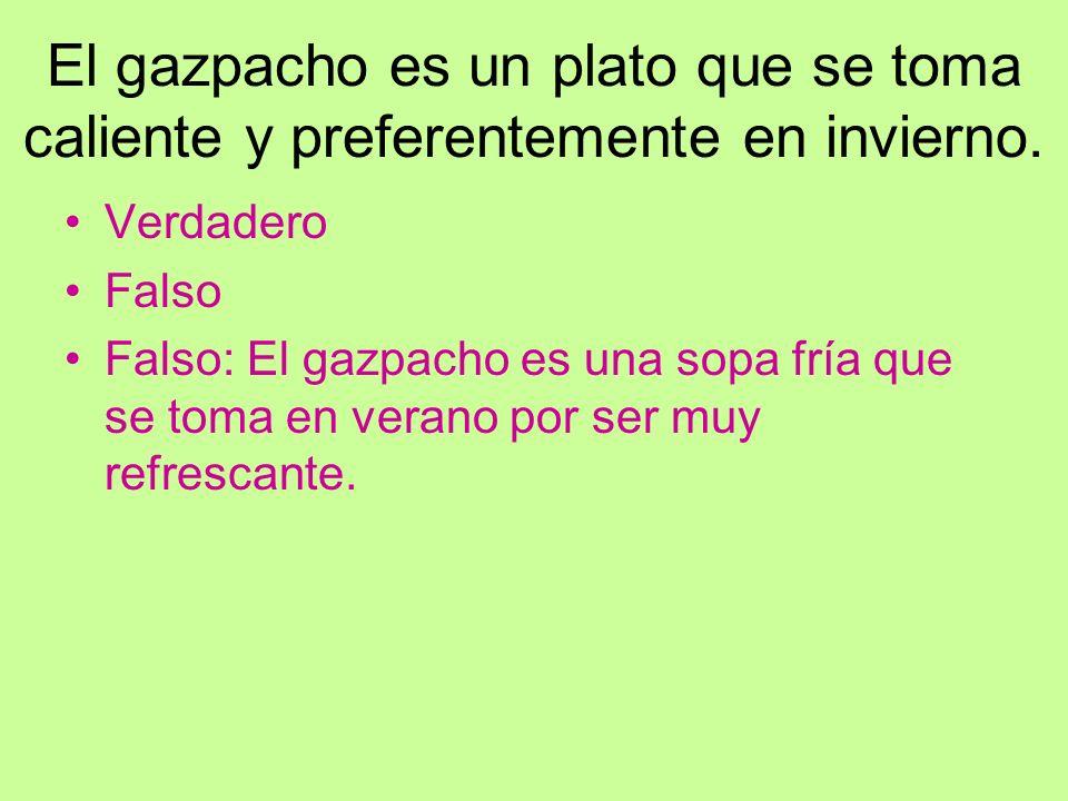 El gazpacho es un plato que se toma caliente y preferentemente en invierno. Verdadero Falso Falso: El gazpacho es una sopa fría que se toma en verano