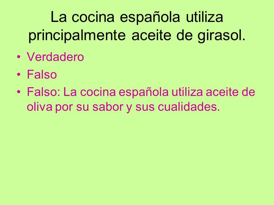 La cocina española utiliza principalmente aceite de girasol. Verdadero Falso Falso: La cocina española utiliza aceite de oliva por su sabor y sus cual