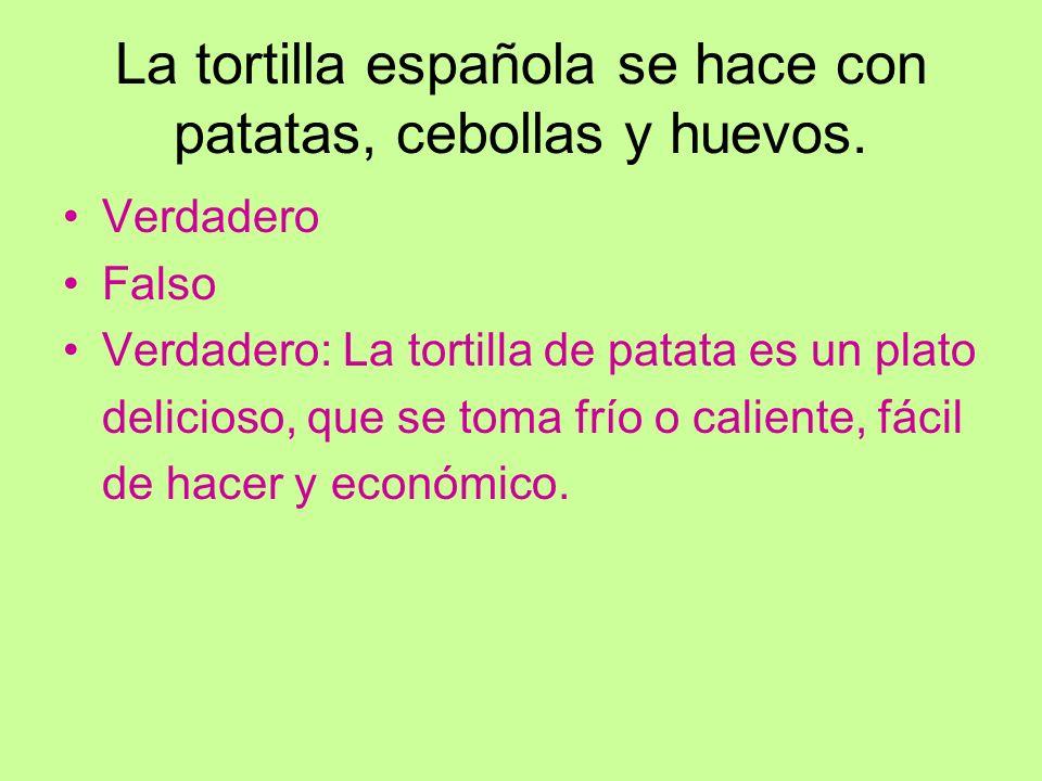 La tortilla española se hace con patatas, cebollas y huevos. Verdadero Falso Verdadero: La tortilla de patata es un plato delicioso, que se toma frío