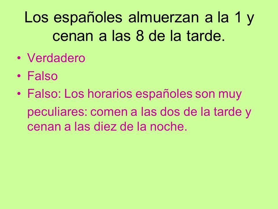 Los españoles almuerzan a la 1 y cenan a las 8 de la tarde. Verdadero Falso Falso: Los horarios españoles son muy peculiares: comen a las dos de la ta