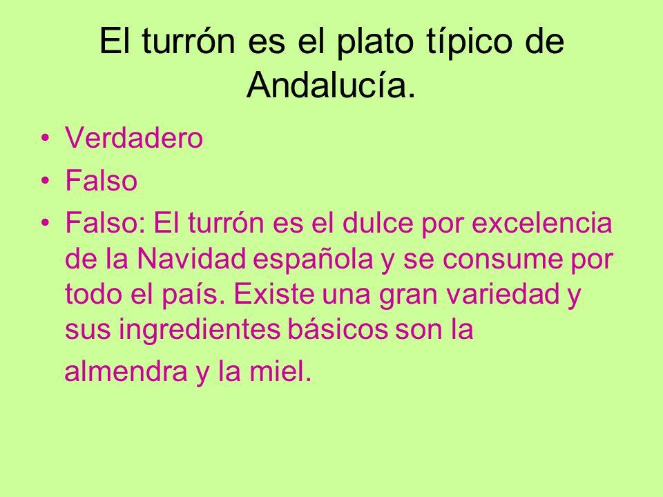 El turrón es el plato típico de Andalucía. Verdadero Falso Falso: El turrón es el dulce por excelencia de la Navidad española y se consume por todo el