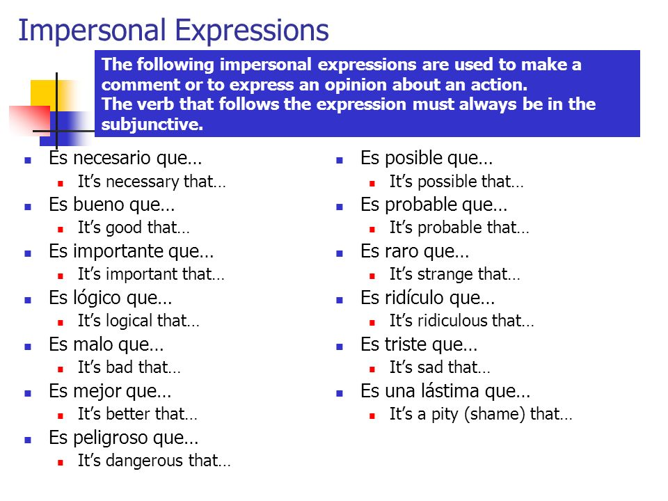 Impersonal Expressions Es necesario que… Its necessary that… Es bueno que… Its good that… Es importante que… Its important that… Es lógico que… Its logical that… Es malo que… Its bad that… Es mejor que… Its better that… Es peligroso que… Its dangerous that… Es posible que… Its possible that… Es probable que… Its probable that… Es raro que… Its strange that… Es ridículo que… Its ridiculous that… Es triste que… Its sad that… Es una lástima que… Its a pity (shame) that… The following impersonal expressions are used to make a comment or to express an opinion about an action.