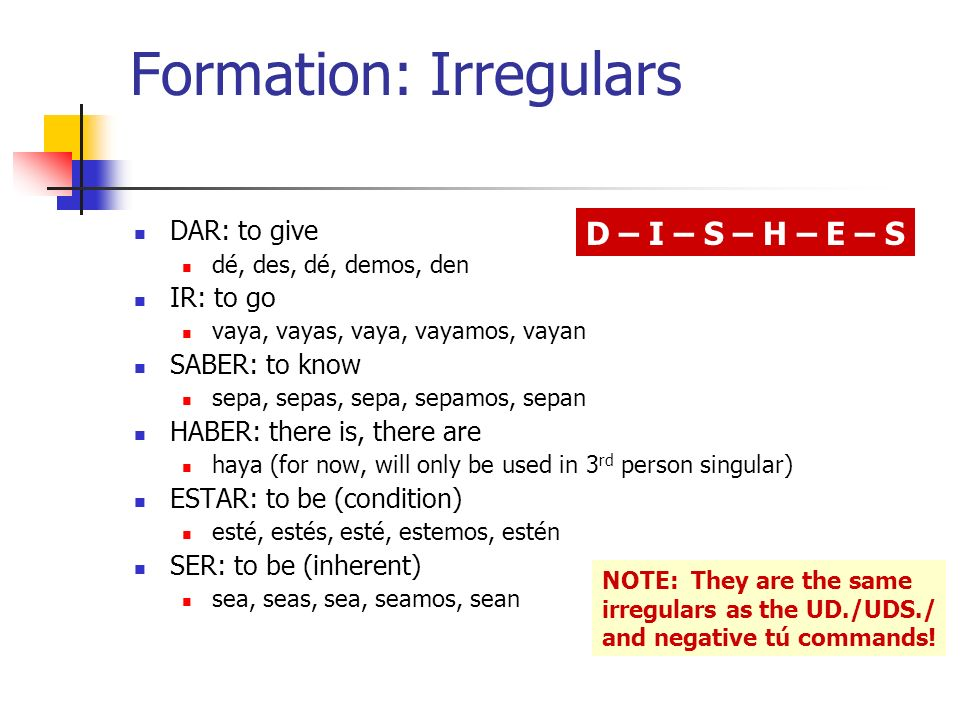 Formation: Irregulars DAR: to give dé, des, dé, demos, den IR: to go vaya, vayas, vaya, vayamos, vayan SABER: to know sepa, sepas, sepa, sepamos, sepan HABER: there is, there are haya (for now, will only be used in 3 rd person singular) ESTAR: to be (condition) esté, estés, esté, estemos, estén SER: to be (inherent) sea, seas, sea, seamos, sean NOTE: They are the same irregulars as the UD./UDS./ and negative tú commands.