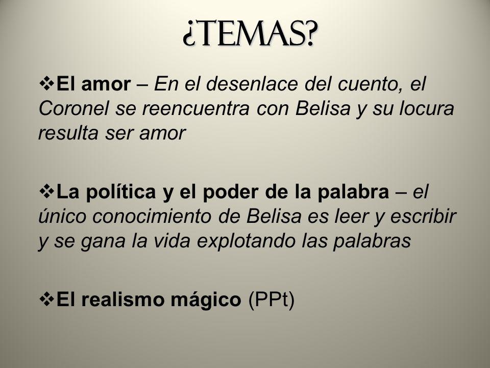 ¿Temas? ¿Temas? El amor – En el desenlace del cuento, el Coronel se reencuentra con Belisa y su locura resulta ser amor La política y el poder de la p