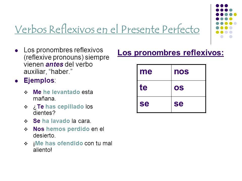 Verbos Reflexivos en el Presente Perfecto Los pronombres reflexivos (reflexive pronouns) siempre vienen antes del verbo auxiliar, haber.