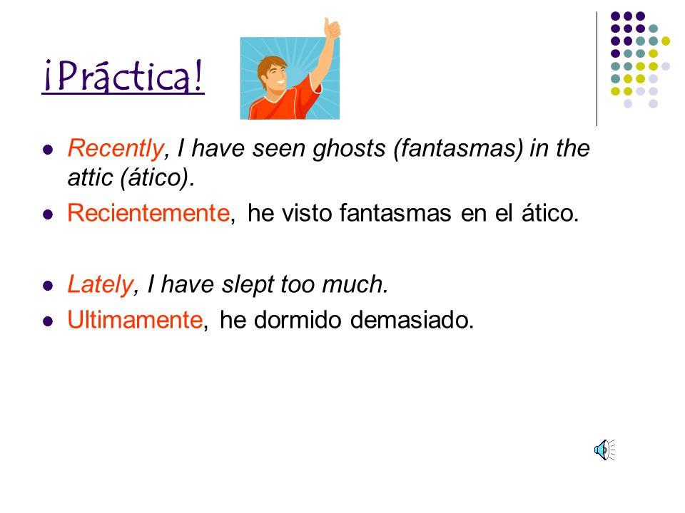 ¡Práctica.Recently, I have seen ghosts (fantasmas) in the attic (ático).