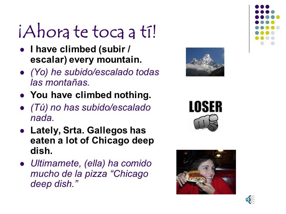 ¡Ahora te toca a tí.I have climbed (subir / escalar) every mountain.