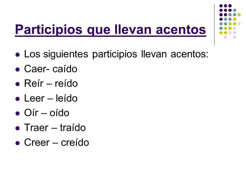 Participios que llevan acentos Los siguientes participios llevan acentos: Caer- caído Reír – reído Leer – leído Oír – oído Traer – traído Creer – creído