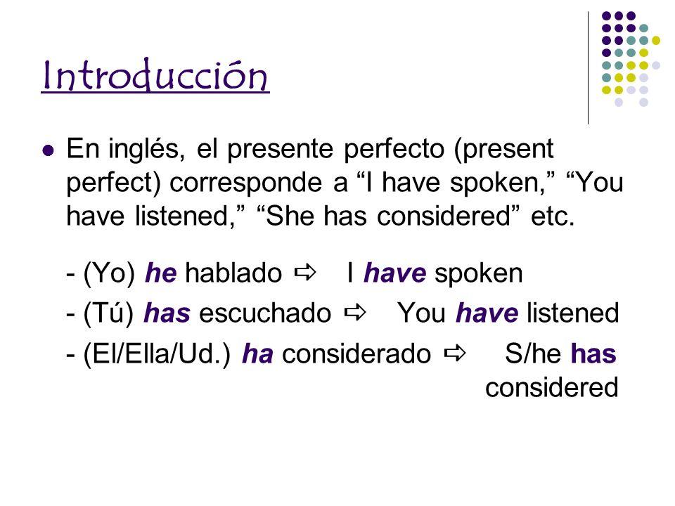 Introducción En inglés, el presente perfecto (present perfect) corresponde a I have spoken, You have listened, She has considered etc.