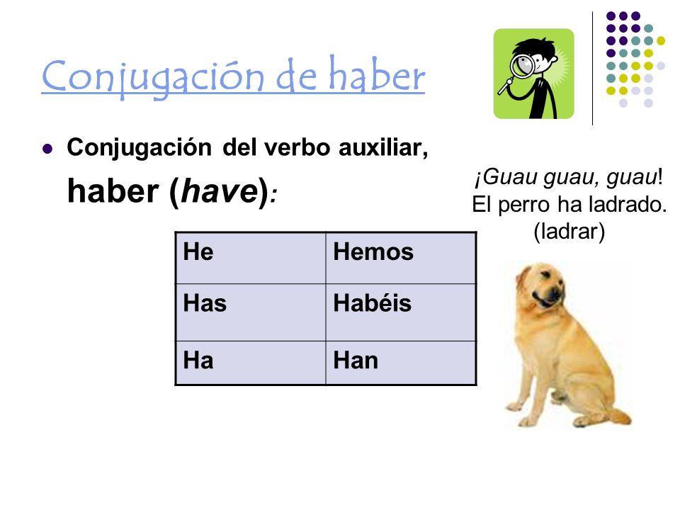 Conjugación de haber Conjugación del verbo auxiliar, haber (have) : HeHemos HasHabéis HaHan ¡Guau guau, guau.