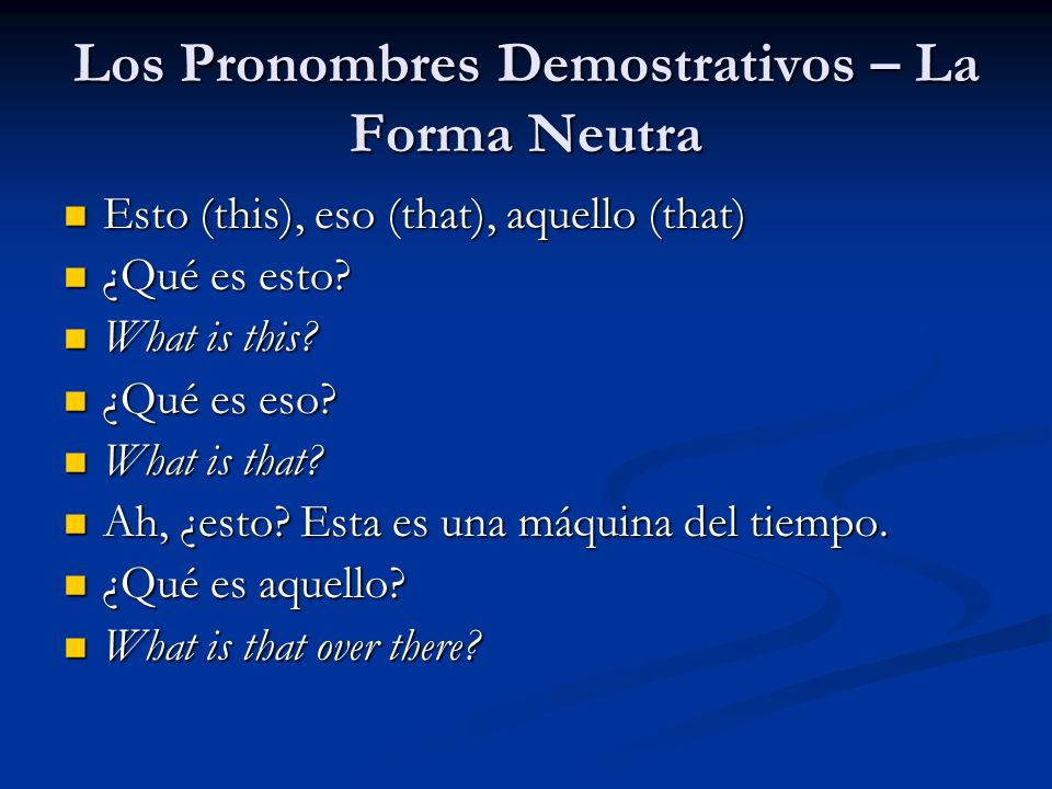 Los Pronombres Demostrativos – La Forma Neutra Esto (this), eso (that), aquello (that) Esto (this), eso (that), aquello (that) ¿Qué es esto? ¿Qué es e
