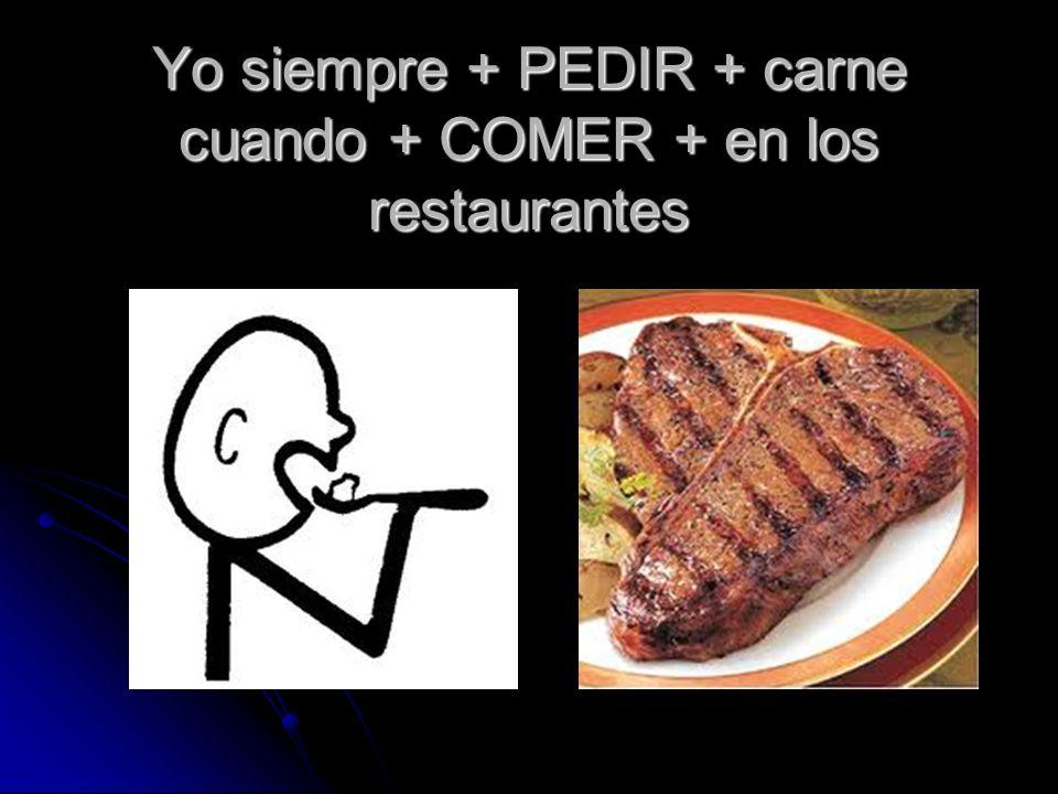 Yo siempre + PEDIR + carne cuando + COMER + en los restaurantes