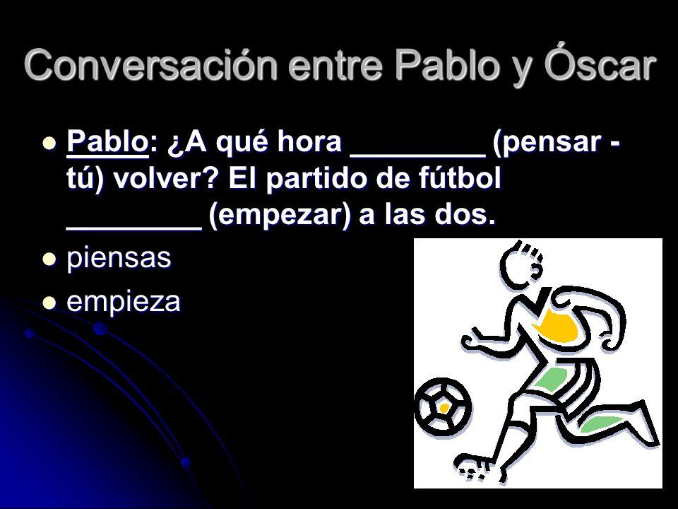 Óscar: ________ (Volver – yo) a la una.________ (Querer) ver el partido.