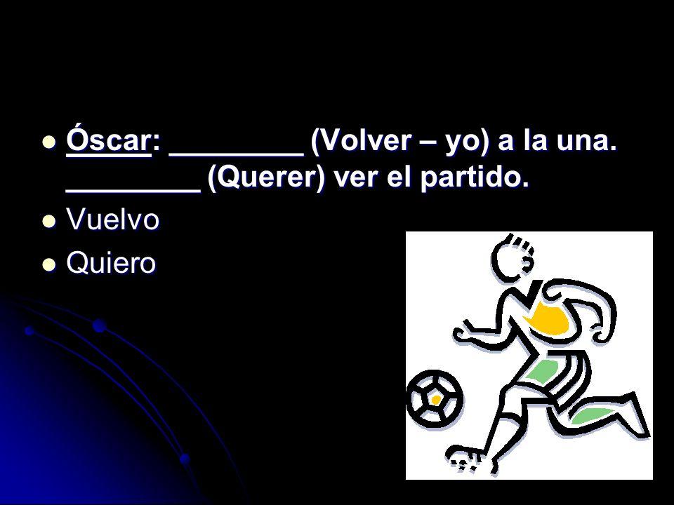 Óscar: ________ (Volver – yo) a la una. ________ (Querer) ver el partido. Óscar: ________ (Volver – yo) a la una. ________ (Querer) ver el partido. Vu