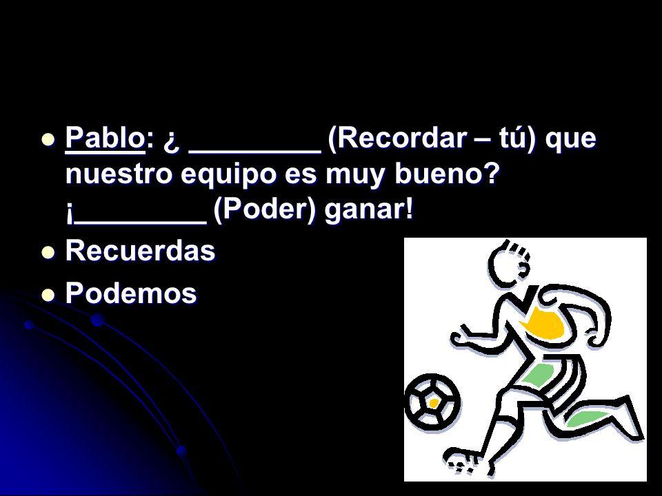 Pablo: ¿ ________ (Recordar – tú) que nuestro equipo es muy bueno? ¡________ (Poder) ganar! Pablo: ¿ ________ (Recordar – tú) que nuestro equipo es mu