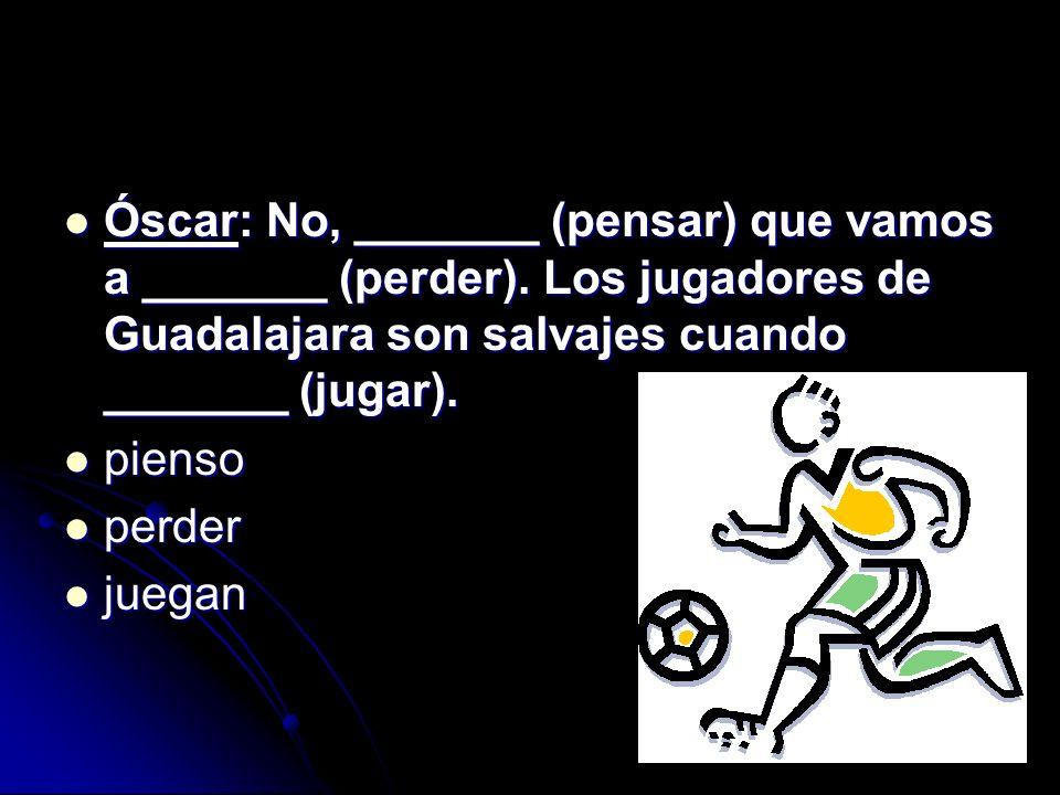 Óscar: No, _______ (pensar) que vamos a _______ (perder). Los jugadores de Guadalajara son salvajes cuando _______ (jugar). Óscar: No, _______ (pensar