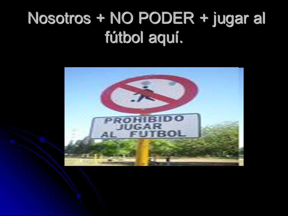 Nosotros + NO PODER + jugar al fútbol aquí. Nosotros + NO PODER + jugar al fútbol aquí.