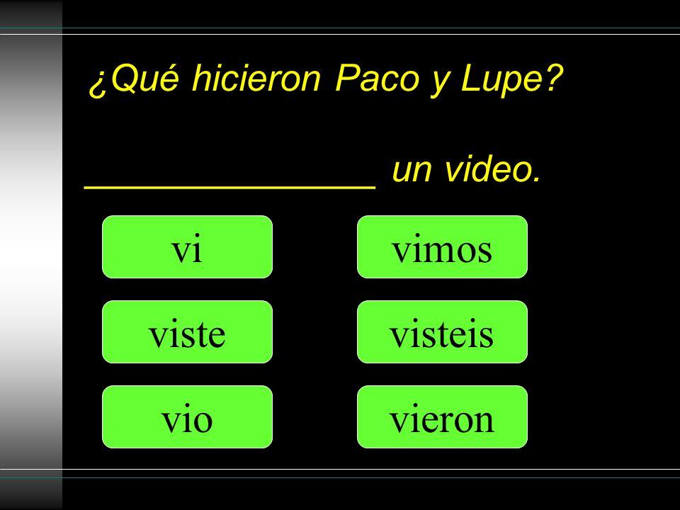 ¿Qué hicieron Paco y Lupe? ______________ un video. vi viste vio vimos visteis vieron