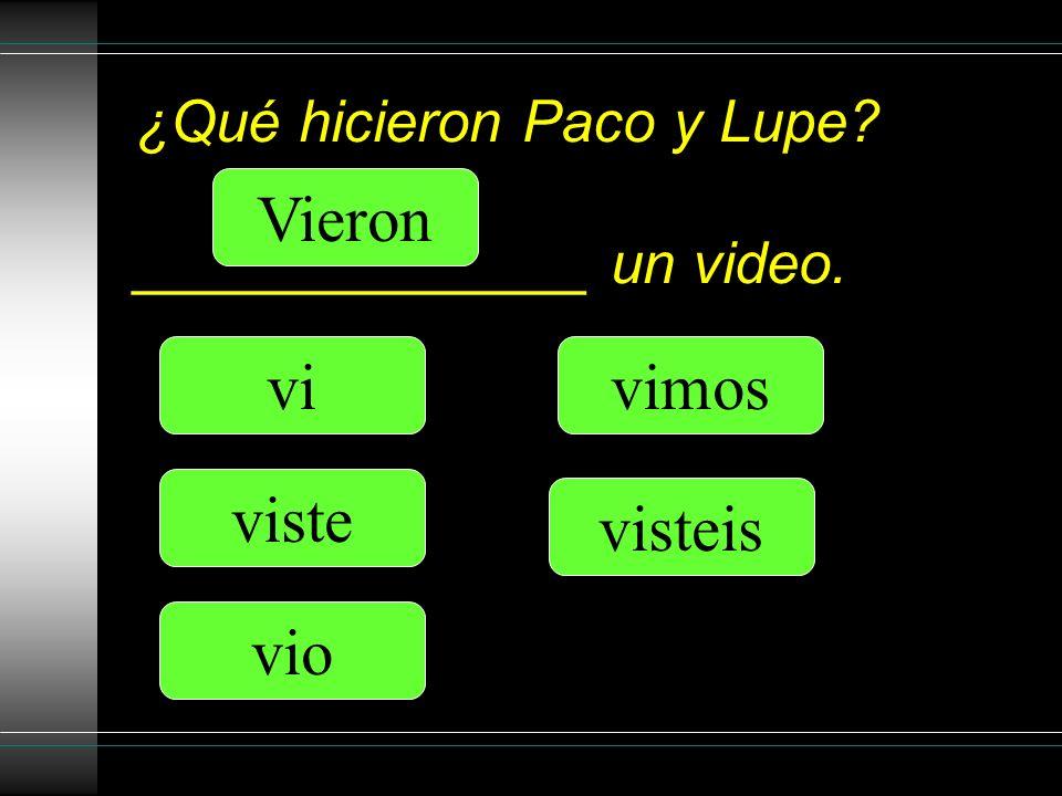 ¿Qué hicieron Paco y Lupe ______________ un video. vi viste vio vimos Vieron visteis