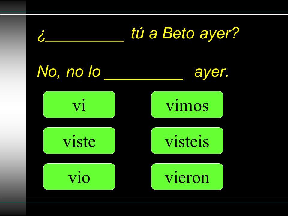 ¿_________ tú a Beto ayer? No, no lo _________ ayer. vi viste vio vimos visteis vieron