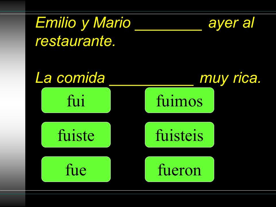Emilio y Mario ________ ayer al restaurante. La comida __________ muy rica. fui fuiste fue fuimos fuisteis fueron