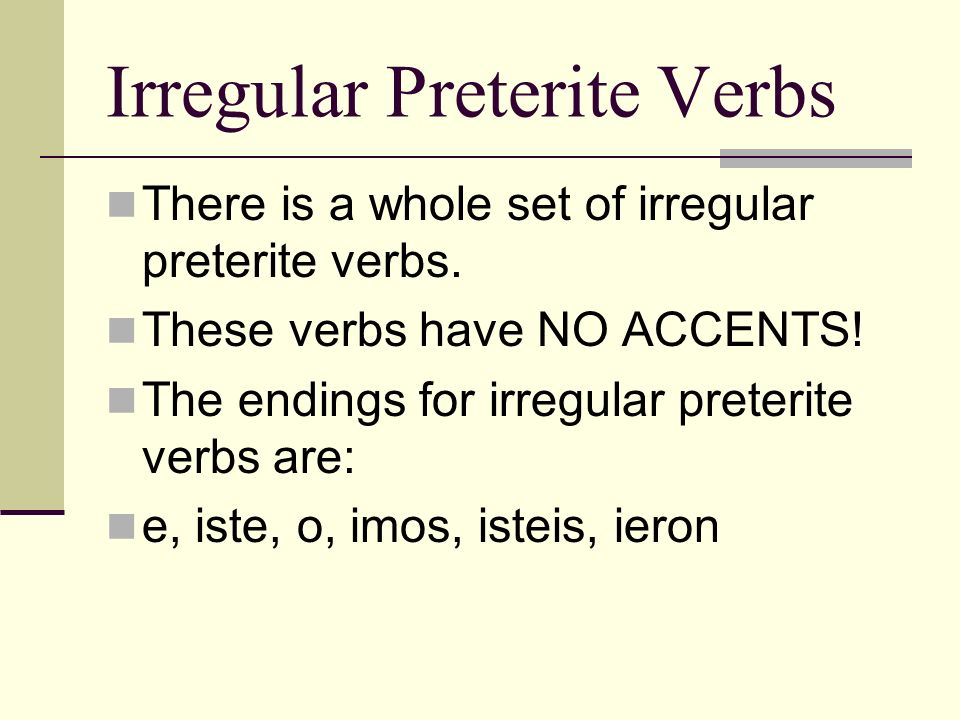 There is a whole set of irregular preterite verbs. These verbs have NO ACCENTS! The endings for irregular preterite verbs are: e, iste, o, imos, istei