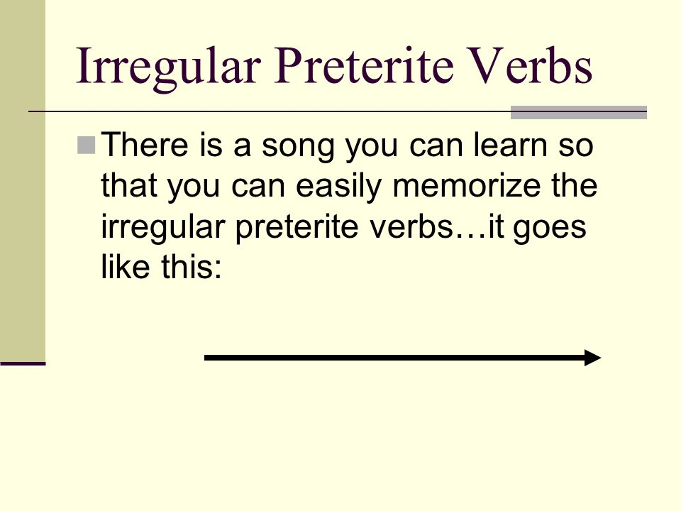 Irregular Preterite Verbs There is a song you can learn so that you can easily memorize the irregular preterite verbs…it goes like this: