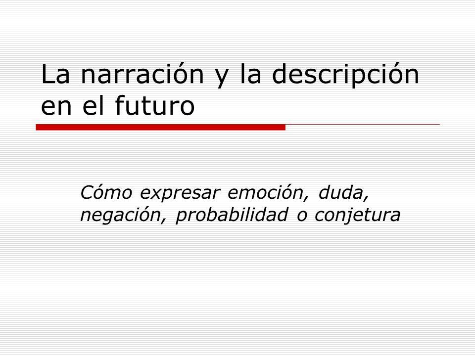La narración y la descripción en el futuro Cómo expresar emoción, duda, negación, probabilidad o conjetura